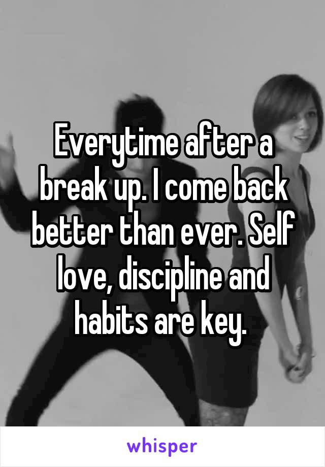 Everytime after a break up. I come back better than ever. Self love, discipline and habits are key.
