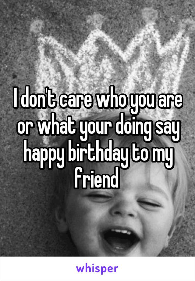 I don't care who you are or what your doing say happy birthday to my friend