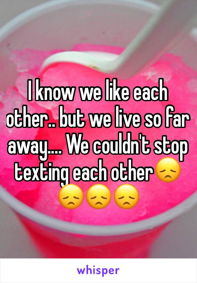 I know we like each other.. but we live so far away.... We couldn't stop texting each other😞😞😞😞