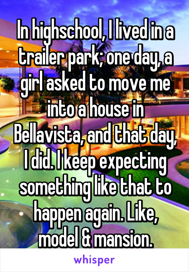 In highschool, I lived in a trailer park; one day, a girl asked to move me into a house in Bellavista, and that day, I did. I keep expecting something like that to happen again. Like, model & mansion.