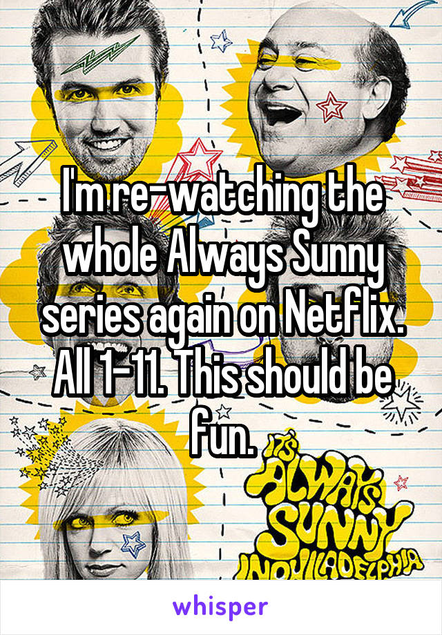 I'm re-watching the whole Always Sunny series again on Netflix. All 1-11. This should be fun.