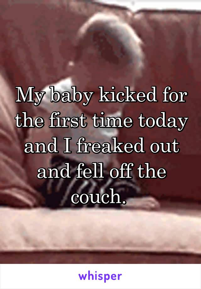 My baby kicked for the first time today and I freaked out and fell off the couch.