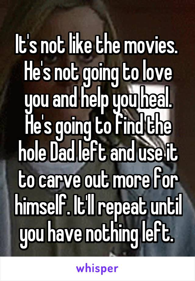 It's not like the movies.  He's not going to love you and help you heal. He's going to find the hole Dad left and use it to carve out more for himself. It'll repeat until you have nothing left.