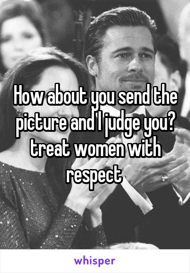 How about you send the picture and I judge you? treat women with respect