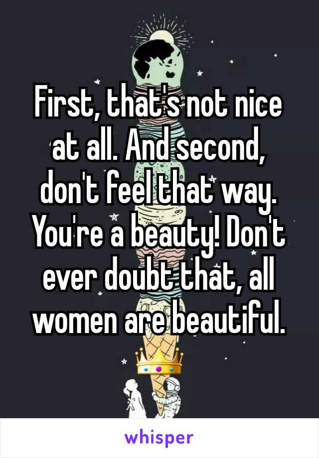 First, that's not nice at all. And second, don't feel that way. You're a beauty! Don't ever doubt that, all women are beautiful. 👑