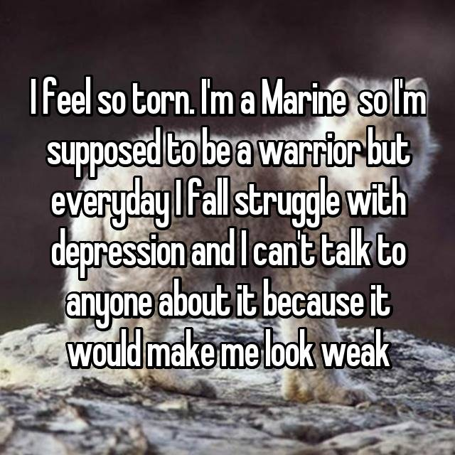 I feel so torn. I'm a Marine  so I'm supposed to be a warrior but everyday I fall struggle with depression and I can't talk to anyone about it because it would make me look weak