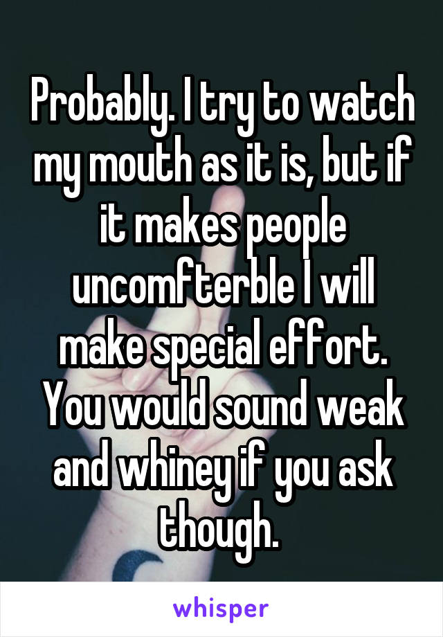 Probably. I try to watch my mouth as it is, but if it makes people uncomfterble I will make special effort. You would sound weak and whiney if you ask though.