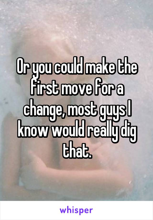 Or you could make the first move for a change, most guys I know would really dig that.