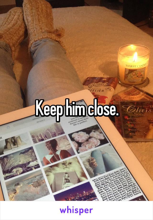 Keep him close.