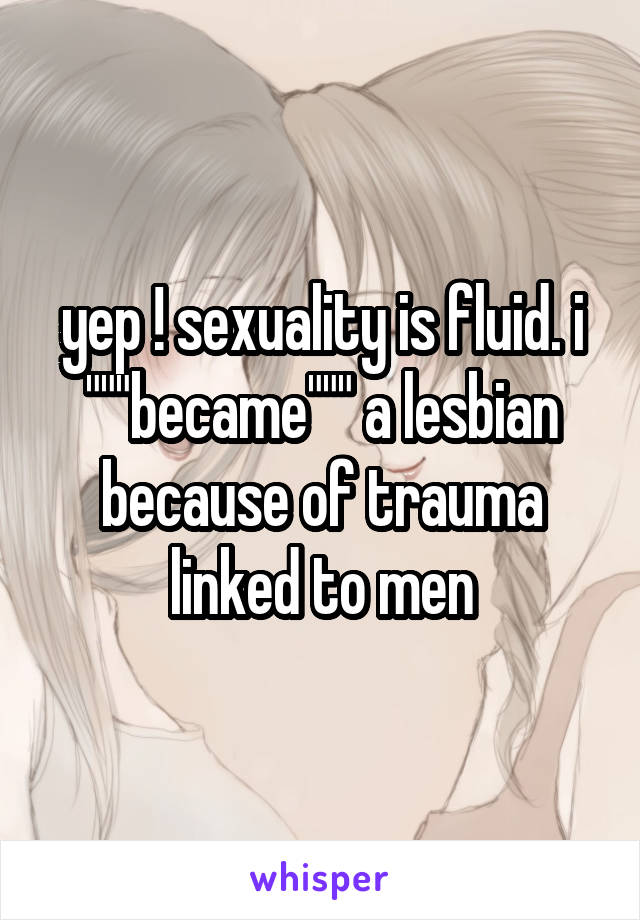 """yep ! sexuality is fluid. i """"""""""""became"""""""""""" a lesbian because of trauma linked to men"""