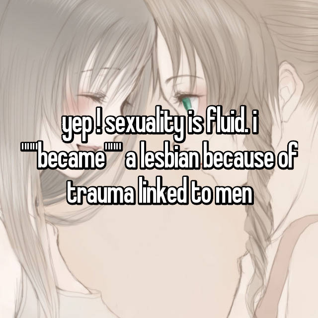 "yep ! sexuality is fluid. i """"""became"""""" a lesbian because of trauma linked to men"
