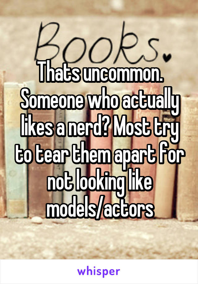 Thats uncommon. Someone who actually likes a nerd? Most try to tear them apart for not looking like models/actors