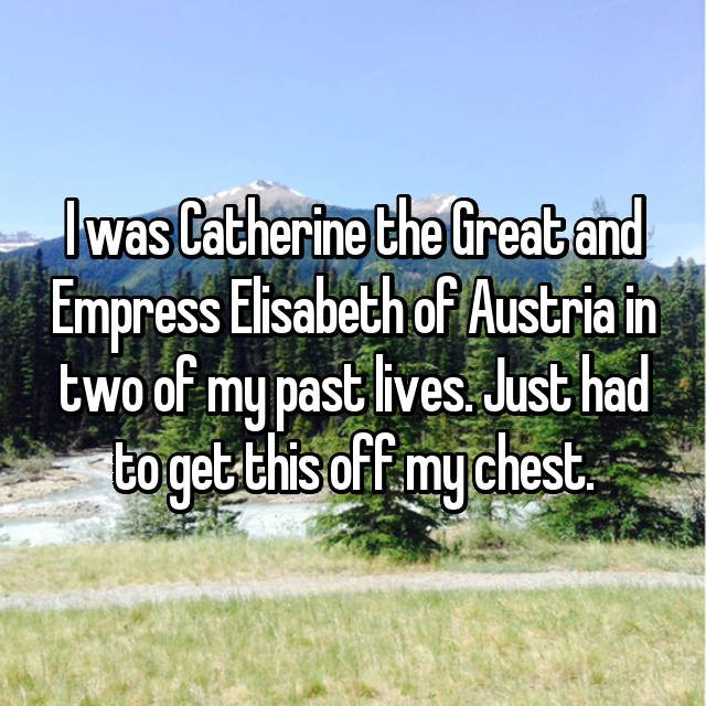 I was Catherine the Great and Empress Elisabeth of Austria in two of my past lives. Just had to get this off my chest.