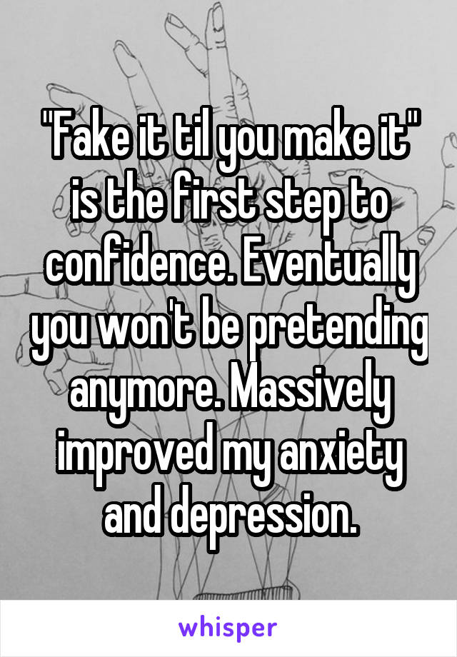 """""""Fake it til you make it"""" is the first step to confidence. Eventually you won't be pretending anymore. Massively improved my anxiety and depression."""