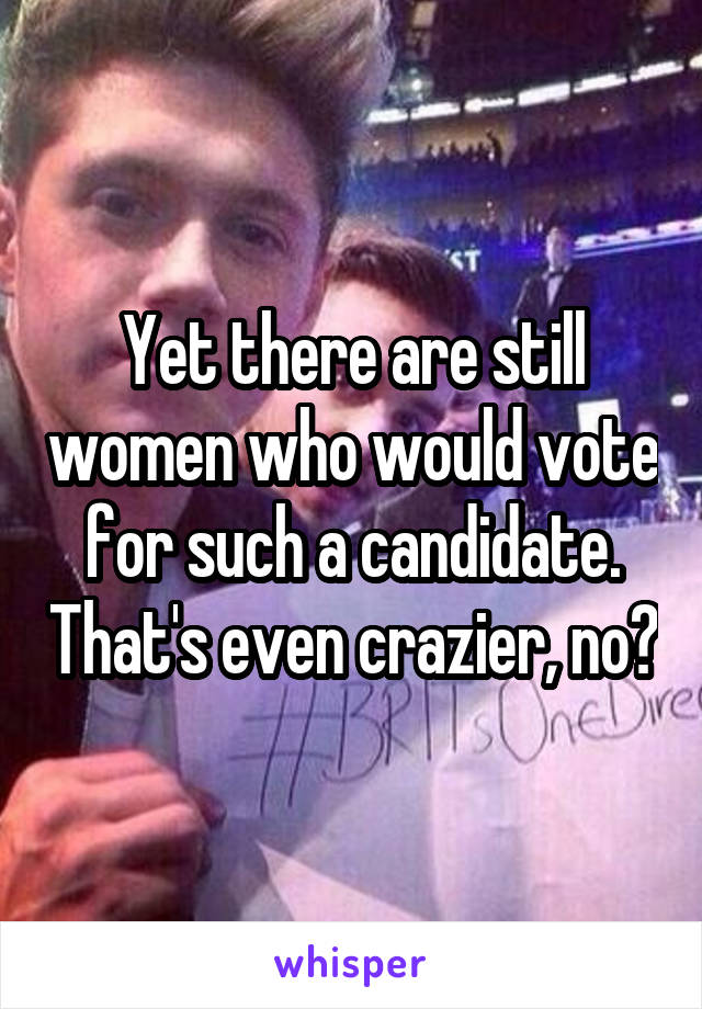 Yet there are still women who would vote for such a candidate. That's even crazier, no?