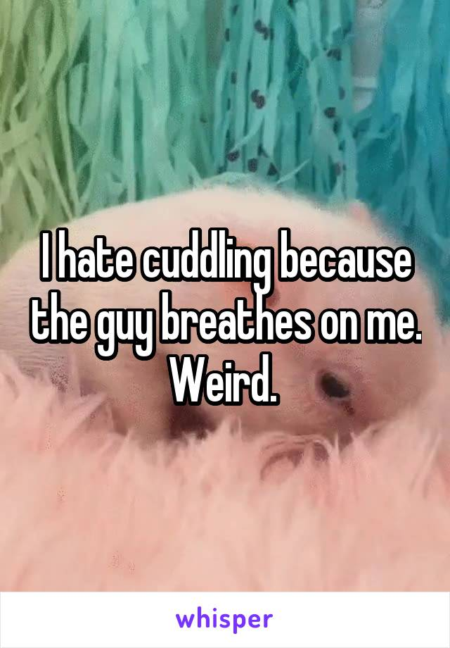 I hate cuddling because the guy breathes on me. Weird.