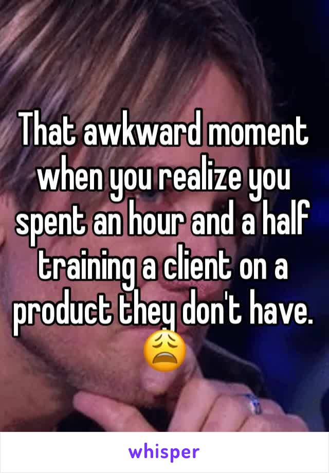 That awkward moment when you realize you spent an hour and a half training a client on a product they don't have. 😩