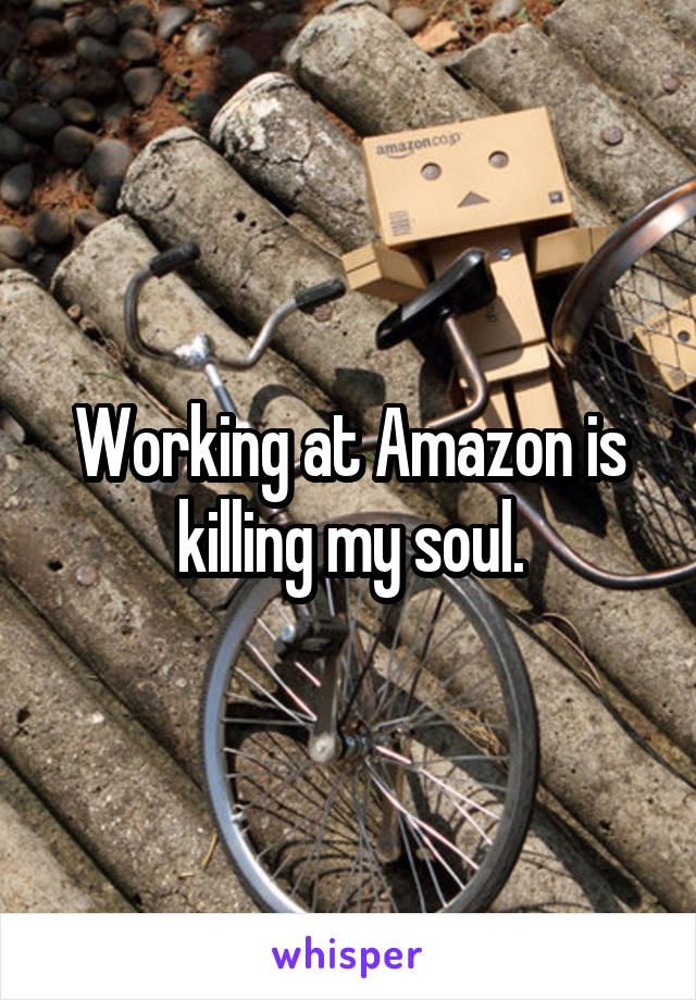 Working at Amazon is killing my soul.