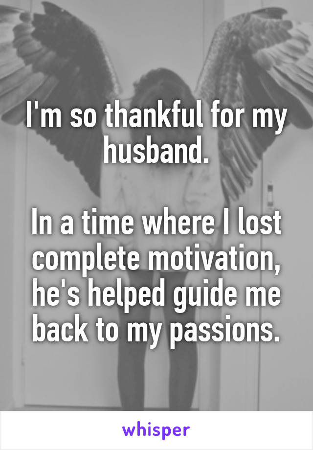 I'm so thankful for my husband.  In a time where I lost complete motivation, he's helped guide me back to my passions.