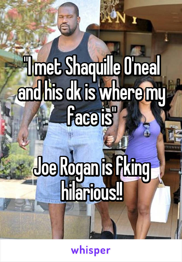 """""""I met Shaquille O'neal and his dk is where my face is""""  Joe Rogan is fking hilarious!!"""