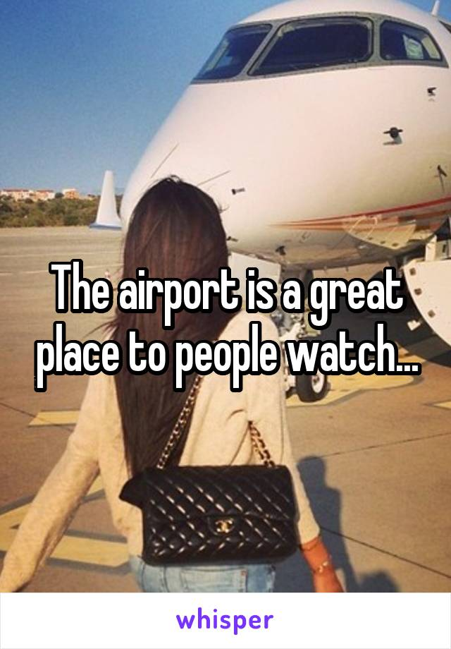 The airport is a great place to people watch...