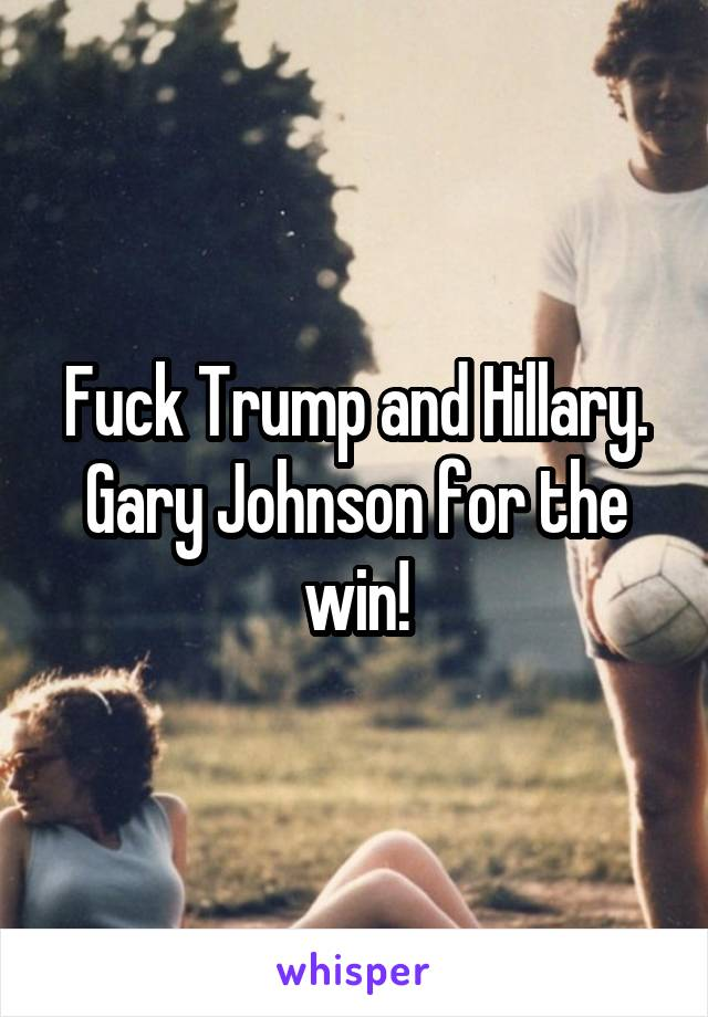 Fuck Trump and Hillary. Gary Johnson for the win!