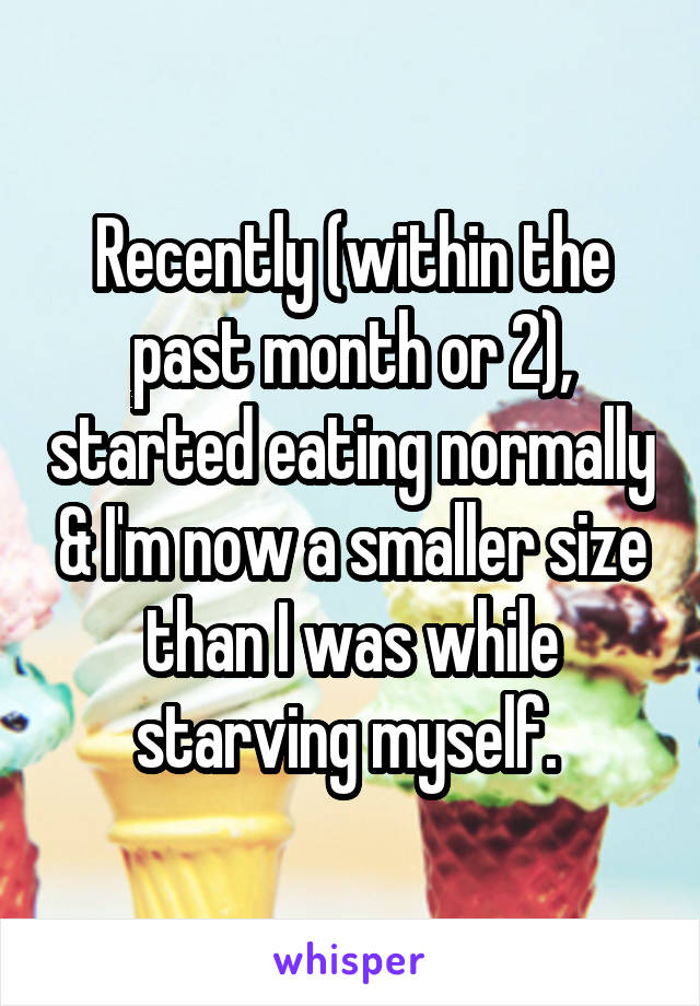 Recently (within the past month or 2), started eating normally & I'm now a smaller size than I was while starving myself.