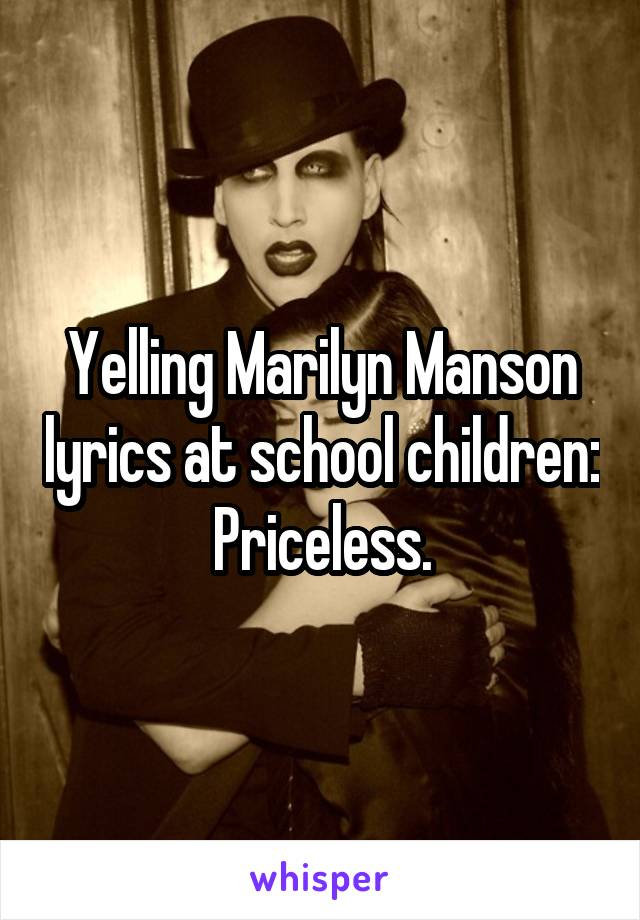 Yelling Marilyn Manson lyrics at school children: Priceless.