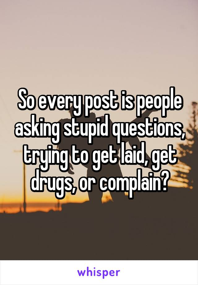 So every post is people asking stupid questions, trying to get laid, get drugs, or complain?