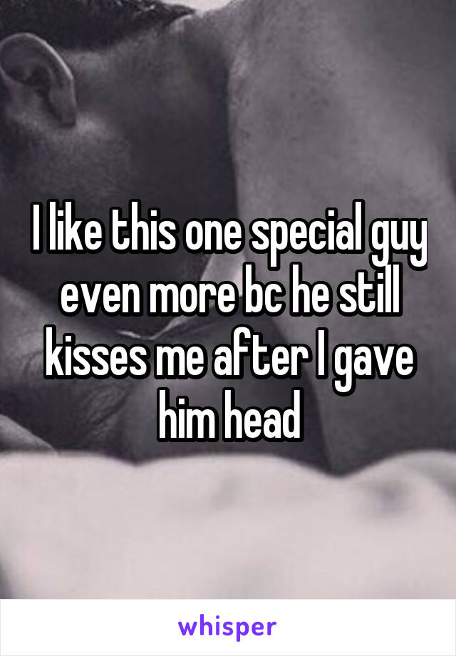 I like this one special guy even more bc he still kisses me after I gave him head