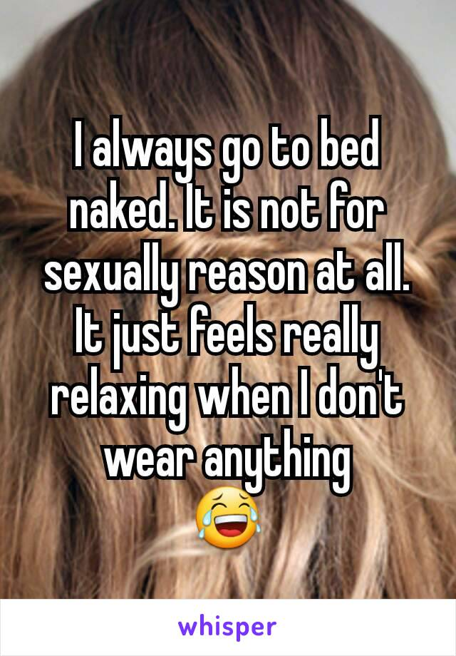 I always go to bed naked. It is not for sexually reason at all. It just feels really relaxing when I don't wear anything 😂