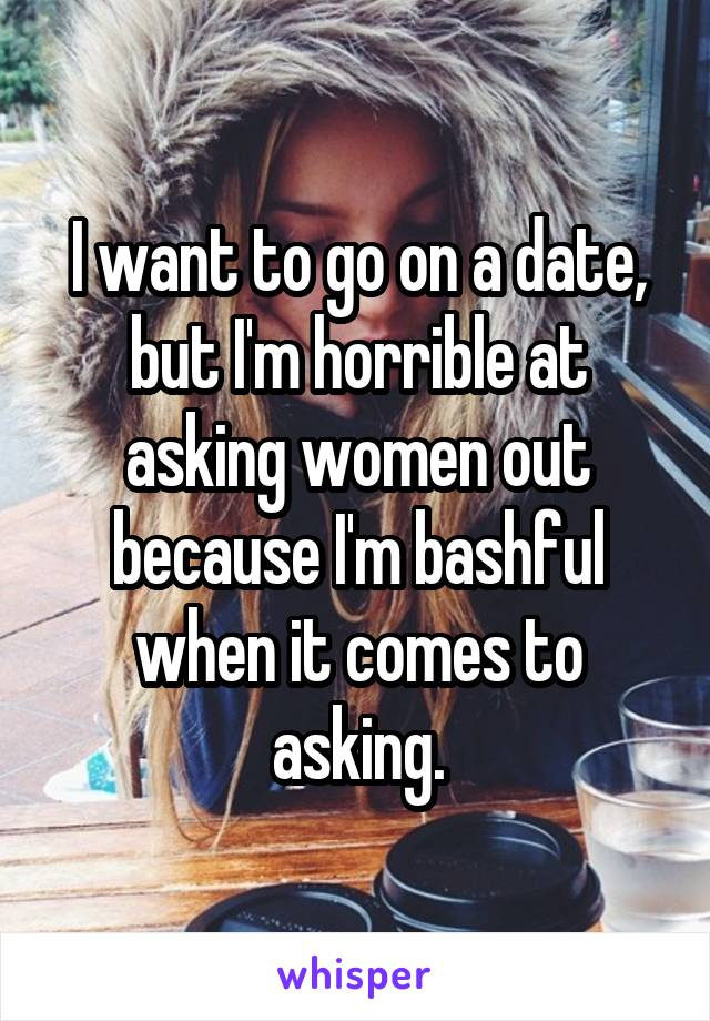 I want to go on a date, but I'm horrible at asking women out because I'm bashful when it comes to asking.