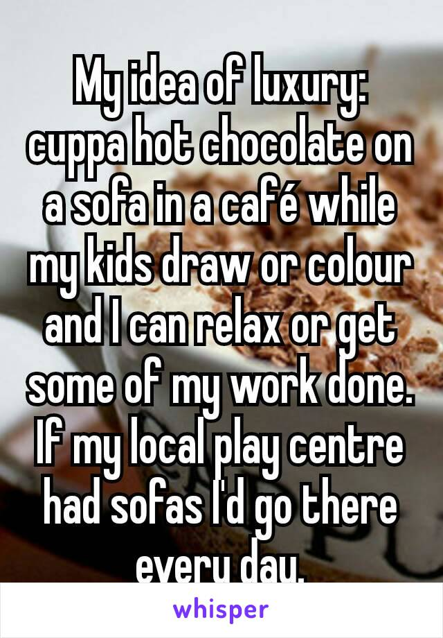 My idea of luxury: cuppa hot chocolate on a sofa in a café while my kids draw or colour and I can relax or get some of my work done. If my local play centre had sofas I'd go there every day.