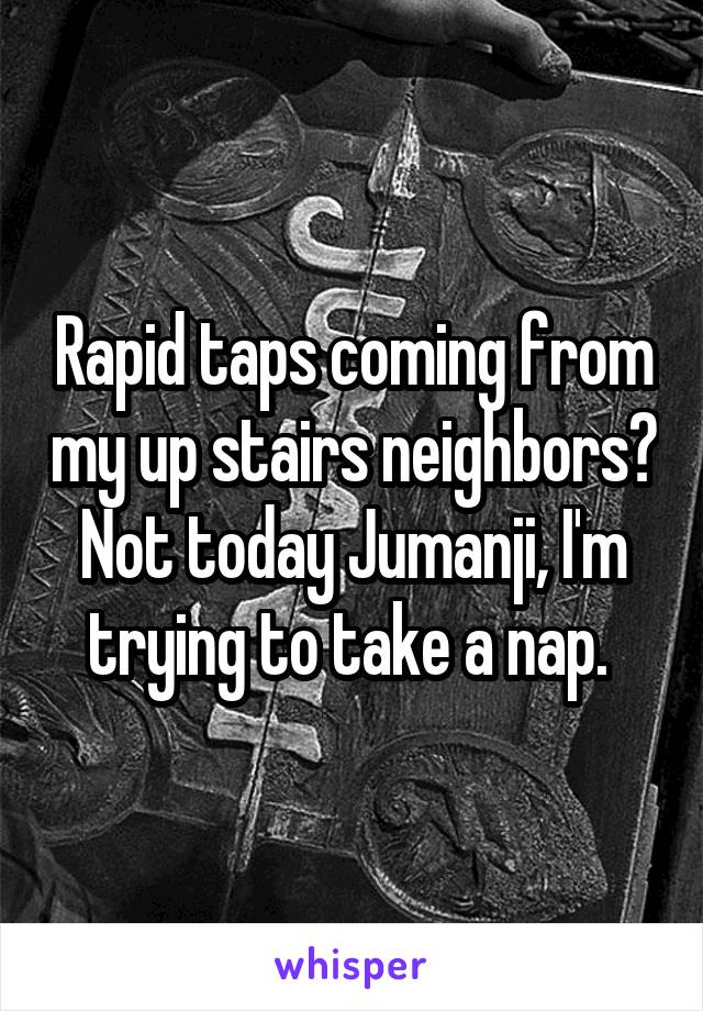 Rapid taps coming from my up stairs neighbors? Not today Jumanji, I'm trying to take a nap.