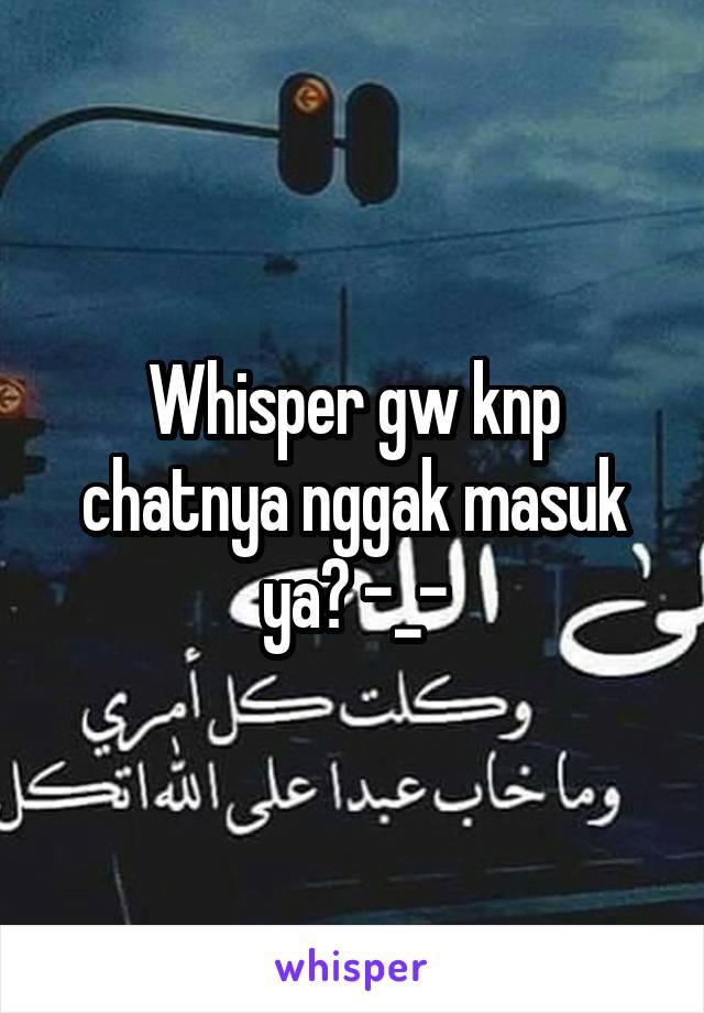 Whisper gw knp chatnya nggak masuk ya? -_-