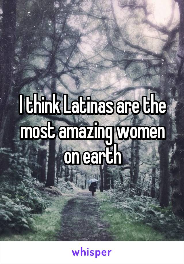 I think Latinas are the most amazing women on earth