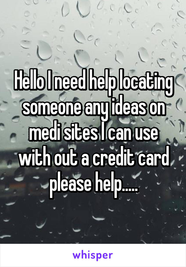 Hello I need help locating someone any ideas on medi sites I can use with out a credit card please help.....