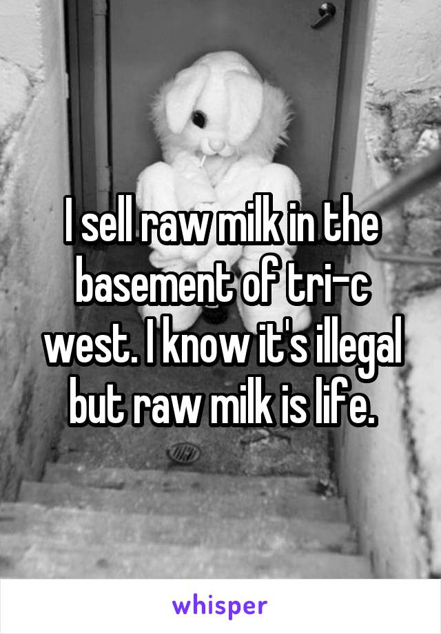 I sell raw milk in the basement of tri-c west. I know it's illegal but raw milk is life.