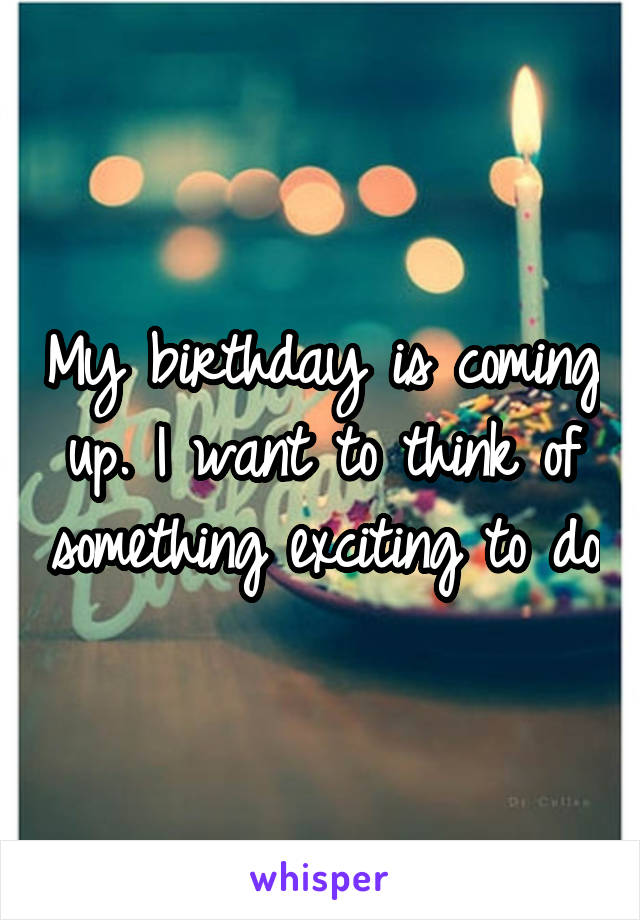 My birthday is coming up. I want to think of something exciting to do