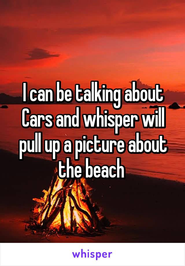 I can be talking about Cars and whisper will pull up a picture about the beach