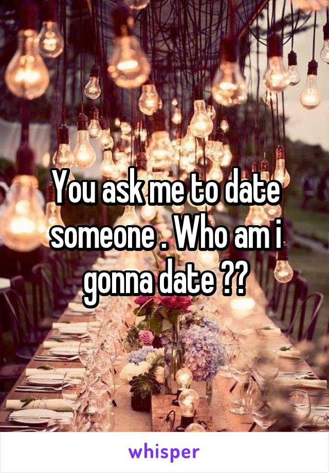 You ask me to date someone . Who am i gonna date ??