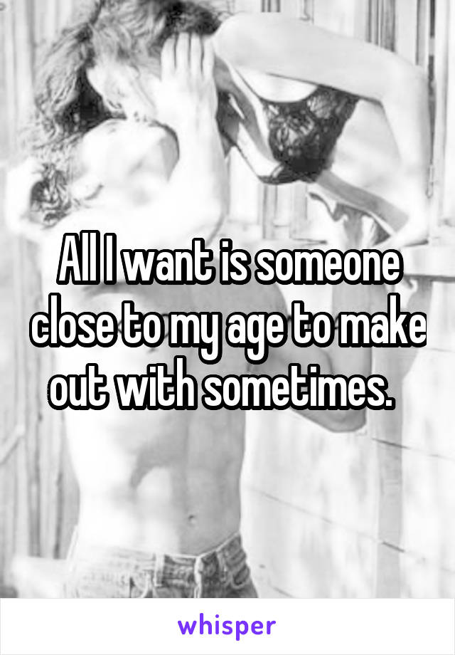 All I want is someone close to my age to make out with sometimes.