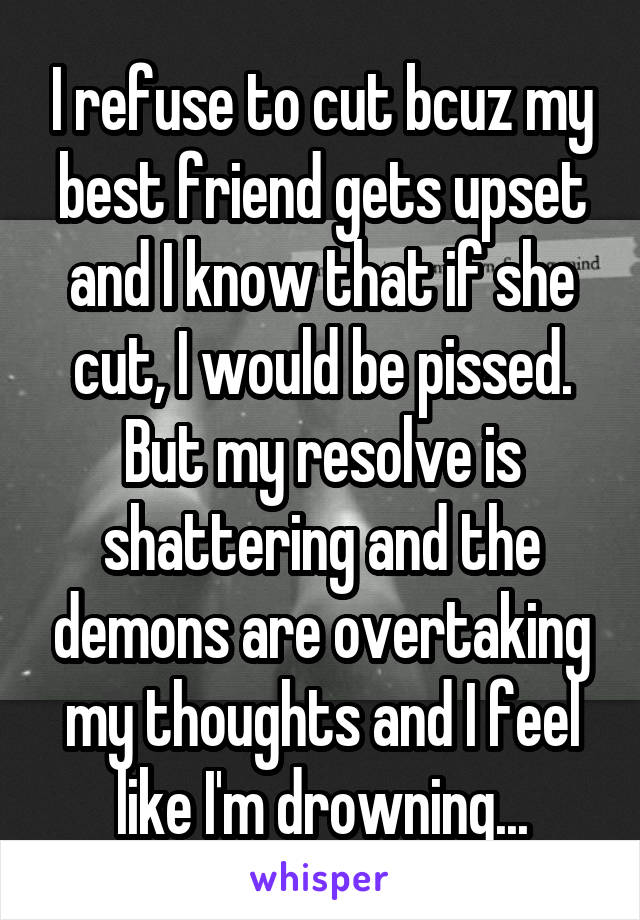 I refuse to cut bcuz my best friend gets upset and I know that if she cut, I would be pissed. But my resolve is shattering and the demons are overtaking my thoughts and I feel like I'm drowning...
