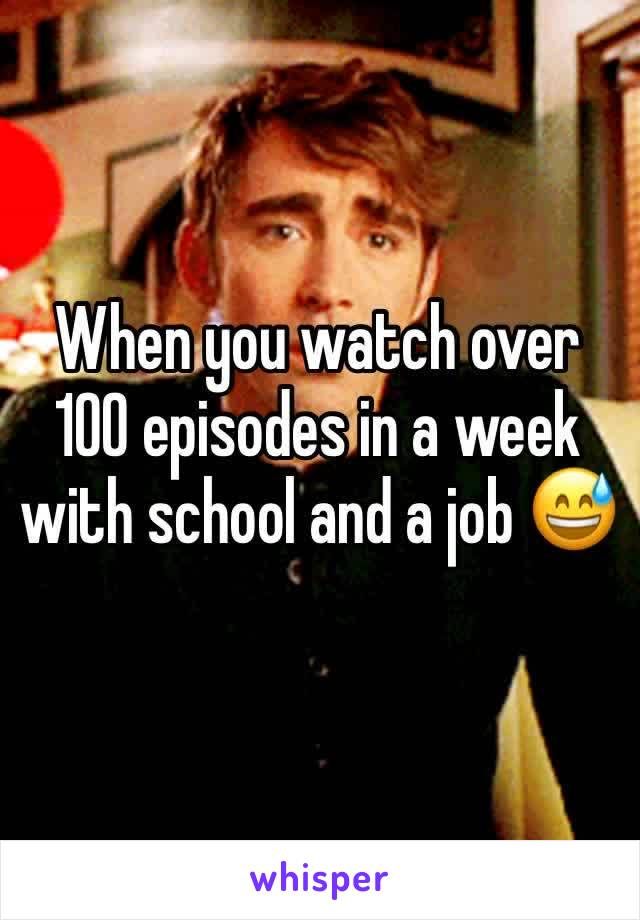 When you watch over 100 episodes in a week with school and a job 😅