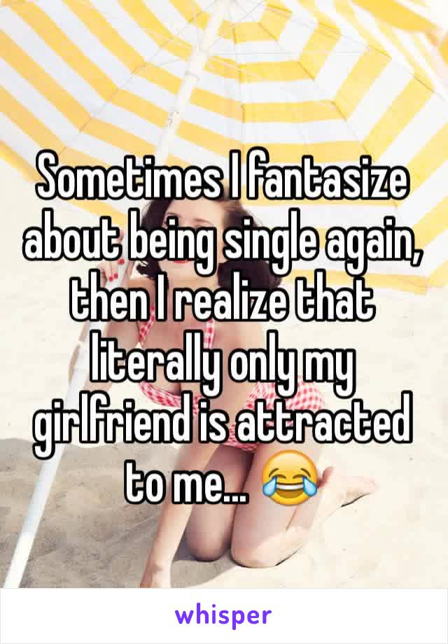 Sometimes I fantasize about being single again, then I realize that literally only my girlfriend is attracted to me... 😂