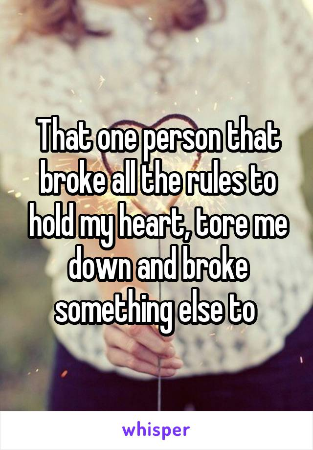 That one person that broke all the rules to hold my heart, tore me down and broke something else to