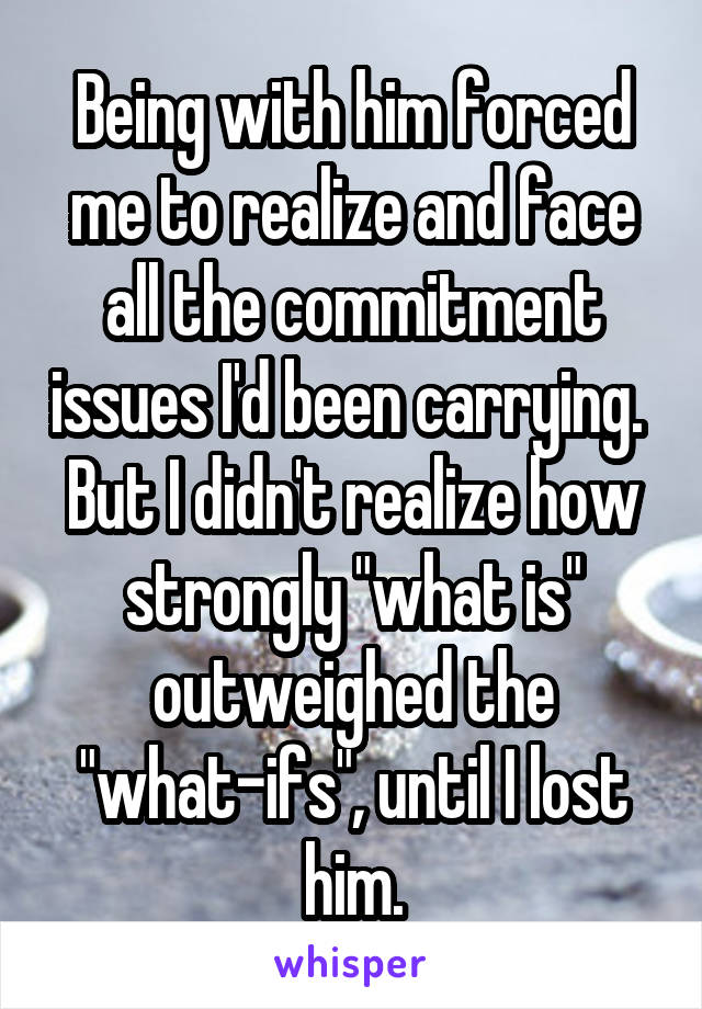 "Being with him forced me to realize and face all the commitment issues I'd been carrying.  But I didn't realize how strongly ""what is"" outweighed the ""what-ifs"", until I lost him."
