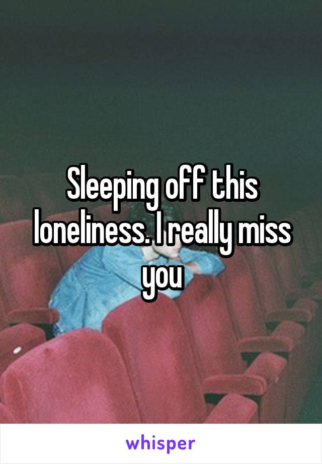 Sleeping off this loneliness. I really miss you