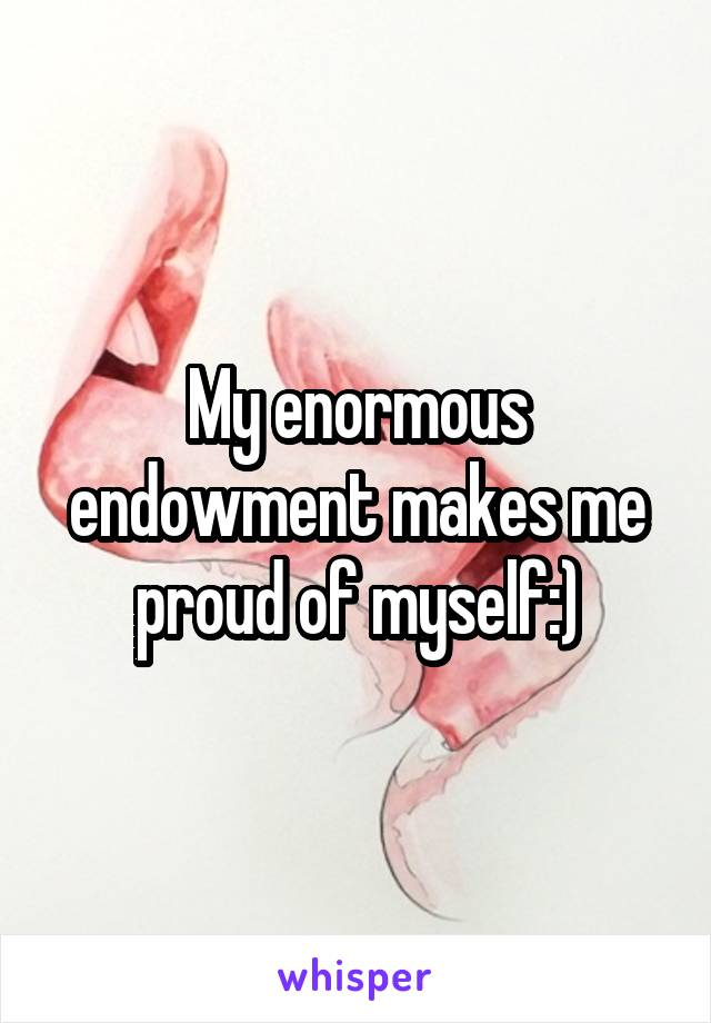 My enormous endowment makes me proud of myself:)