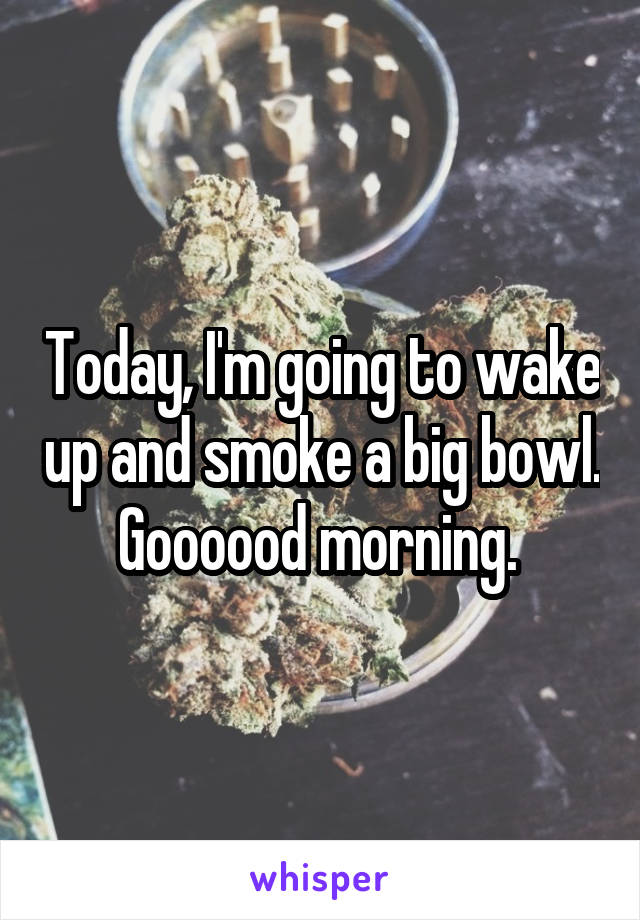 Today, I'm going to wake up and smoke a big bowl. Goooood morning.